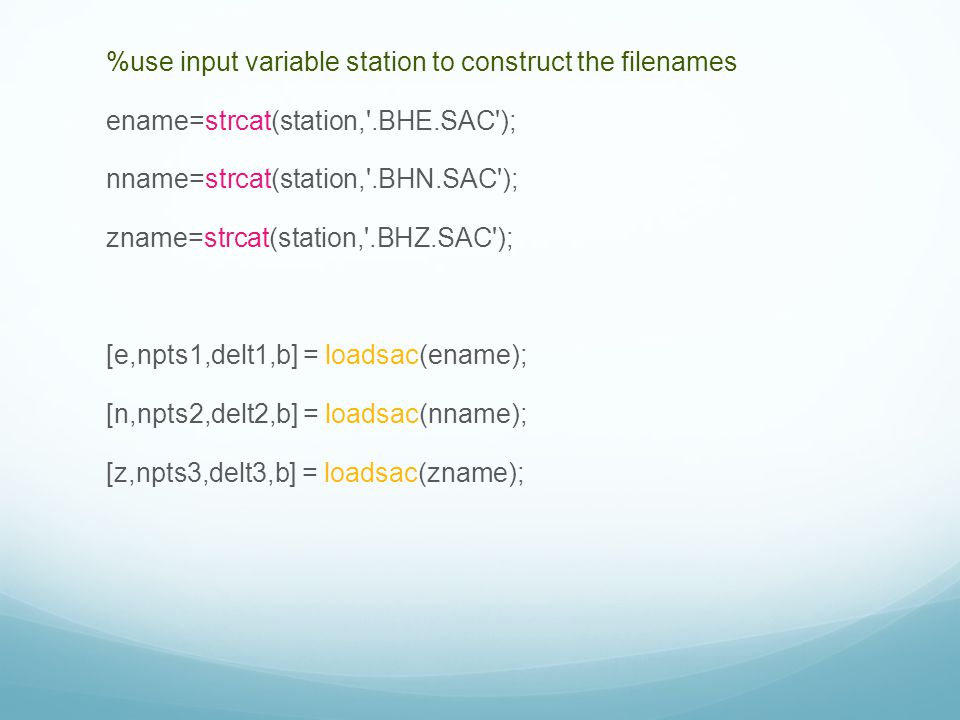 %use input variable station to construct the filenames ename=strcat(station, .BHE.SAC ); nname=strcat(station, .BHN.SAC ); zname=strcat(station, .BHZ.SAC ); [e,npts1,delt1,b] = loadsac(ename); [n,npts2,delt2,b] = loadsac(nname); [z,npts3,delt3,b] = loadsac(zname);